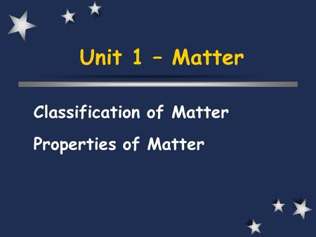 Unit 1 – Matter Classification of Matter Properties of Matter.