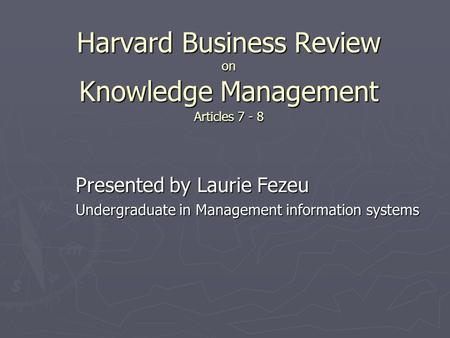 Harvard Business Review on Knowledge Management Articles 7 - 8 Presented by Laurie Fezeu Presented by Laurie Fezeu Undergraduate in Management information.