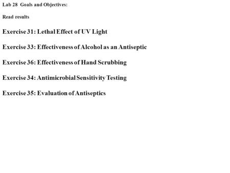 Lab 28 Goals and Objectives: Read results Exercise 31: Lethal Effect of UV Light Exercise 33: Effectiveness of Alcohol as an Antiseptic Exercise 36: Effectiveness.