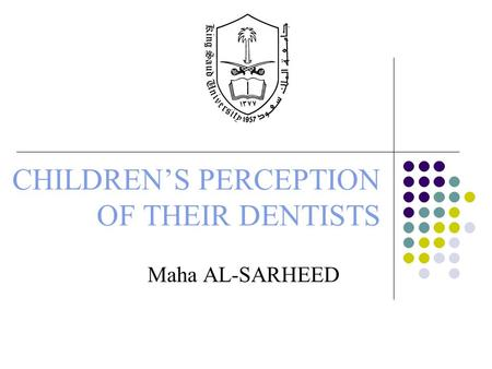CHILDREN'S PERCEPTION OF THEIR DENTISTS Maha AL-SARHEED.