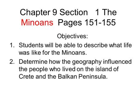 Chapter 9 Section 1 The Minoans Pages 151-155 Objectives: 1.Students will be able to describe what life was like for the Minoans. 2.Determine how the geography.