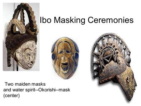 Ibo Masking Ceremonies Two maiden masks and water spirit--Okorishi--mask (center)