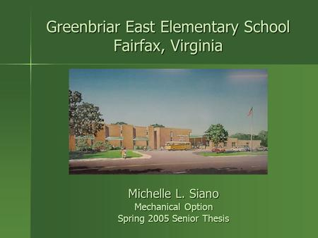 Greenbriar East Elementary School Fairfax, Virginia Michelle L. Siano Mechanical Option Spring 2005 Senior Thesis.
