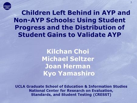 1 Children Left Behind in AYP and Non-AYP Schools: Using Student Progress and the Distribution of Student Gains to Validate AYP Kilchan Choi Michael Seltzer.