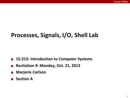 Carnegie Mellon 1 Processes, Signals, I/O, Shell Lab 15-213: Introduction to Computer Systems Recitation 9: Monday, Oct. 21, 2013 Marjorie Carlson Section.