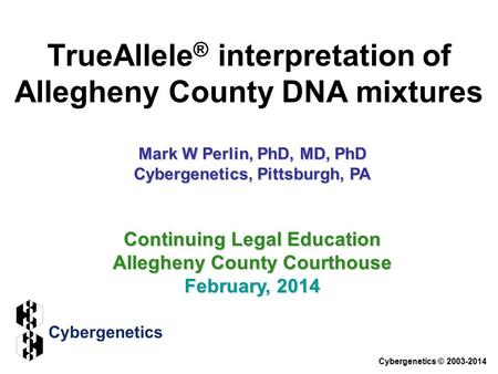 TrueAllele ® interpretation of Allegheny County DNA mixtures Cybergenetics © 2003-2014 Continuing Legal Education Allegheny County Courthouse February,