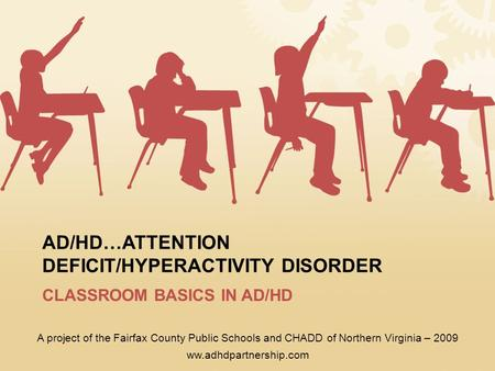AD/HD…ATTENTION DEFICIT/HYPERACTIVITY DISORDER CLASSROOM BASICS IN AD/HD A project of the Fairfax County Public Schools and CHADD of Northern Virginia.