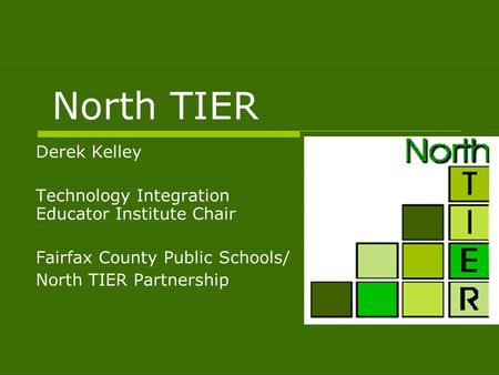 North TIER Derek Kelley Technology Integration Educator Institute Chair Fairfax County Public Schools/ North TIER Partnership.