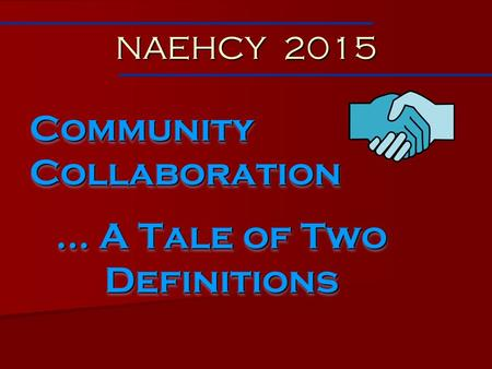 Community Collaboration … A Tale of Two Definitions Community Collaboration … A Tale of Two Definitions NAEHCY 2015.