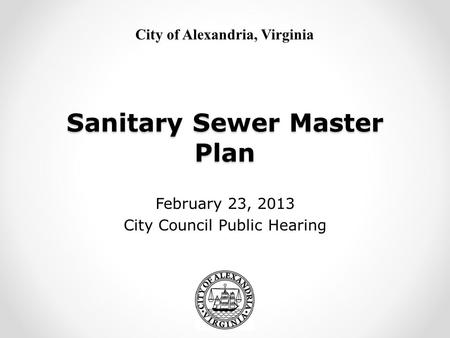 City of Alexandria, Virginia Sanitary Sewer Master Plan February 23, 2013 City Council Public Hearing.