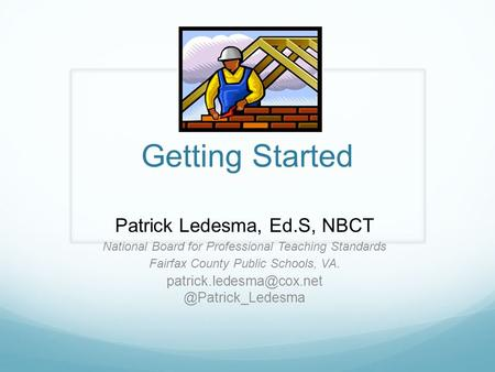 Getting Started Patrick Ledesma, Ed.S, NBCT National Board for Professional Teaching Standards Fairfax County Public Schools, VA.