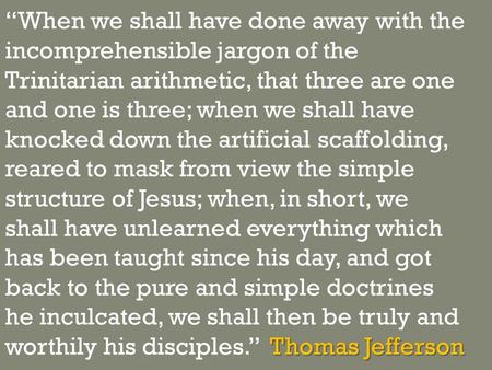 "Thomas Jefferson ""When we shall have done away with the incomprehensible jargon of the Trinitarian arithmetic, that three are one and one is three; when."