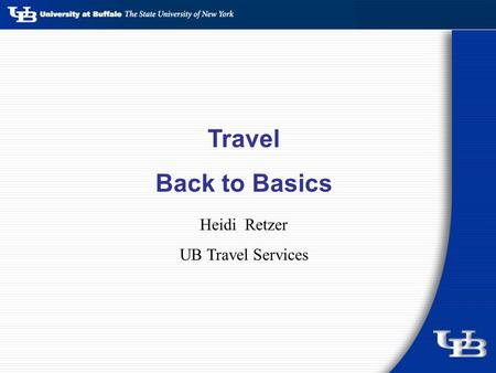 Travel Back to Basics Heidi Retzer UB Travel Services.