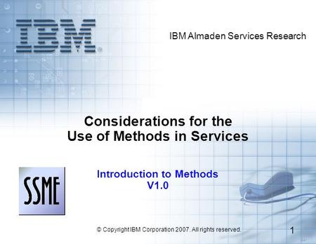 3.3.1 IBM Almaden Services Research © Copyright IBM Corporation 2007. All rights reserved. 1 Considerations for the Use of Methods in Services Introduction.