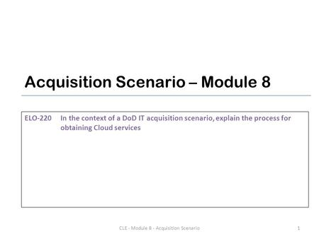 Acquisition Scenario – Module 8 ELO-220In the context of a DoD IT acquisition scenario, explain the process for obtaining <strong>Cloud</strong> services 1CLE - Module.