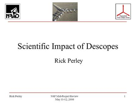 Rick PerleyNSF Mid-Project Review May 11-12, 2006 1 Scientific Impact of Descopes Rick Perley.