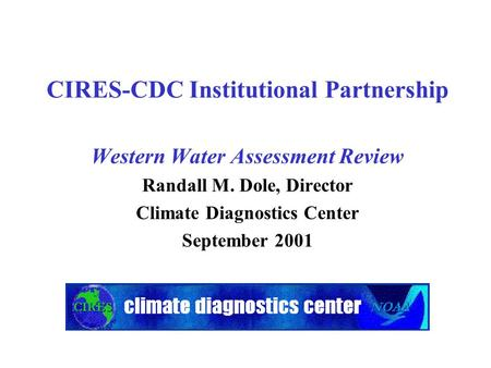 CIRES-CDC Institutional Partnership Western Water Assessment Review Randall M. Dole, Director Climate Diagnostics Center September 2001.