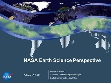 NASA Earth Science Perspective February 8, 2011 George J. Komar Associate Director/Program Manager Earth Science Technology Office.