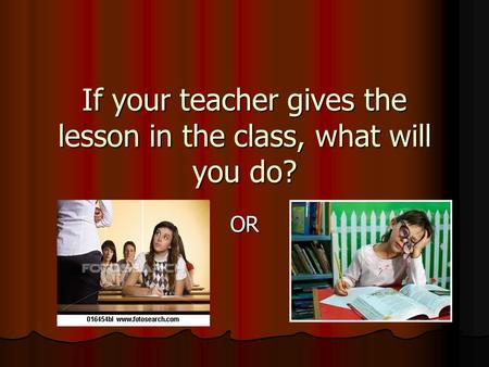 If your teacher gives the lesson in the class, what will you do? OR.