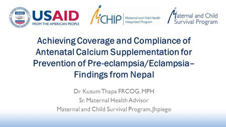 Dr Kusum Thapa FRCOG, MPH Sr. Maternal Health Advisor Maternal and Child Survival Program, Jhpiego Achieving Coverage and Compliance of Antenatal Calcium.