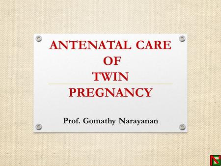 ANTENATAL CARE OF TWIN PREGNANCY Prof. Gomathy Narayanan.