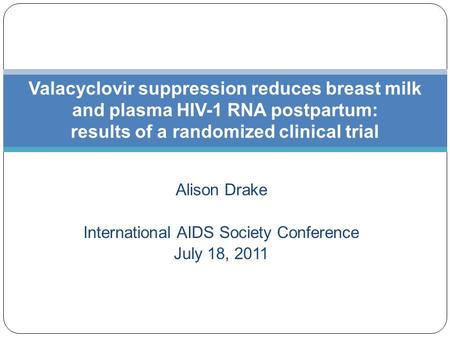 Alison Drake International AIDS Society Conference July 18, 2011 Valacyclovir suppression reduces breast milk and plasma HIV-1 RNA postpartum: results.