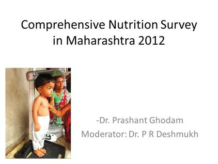 Comprehensive Nutrition Survey in Maharashtra 2012 -Dr. Prashant Ghodam Moderator: Dr. P R Deshmukh.
