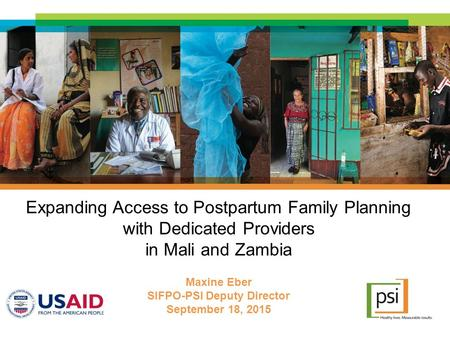 Expanding Access to Postpartum Family Planning with Dedicated Providers in Mali and Zambia Maxine Eber SIFPO-PSI Deputy Director September 18, 2015.