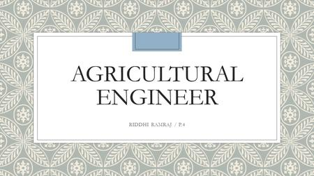 AGRICULTURAL ENGINEER RIDDHI RAMRAJ / P.4. JOB DESCRIPTION ◦Agricultural engineers work on many things that range from aquaculture to land farming and.