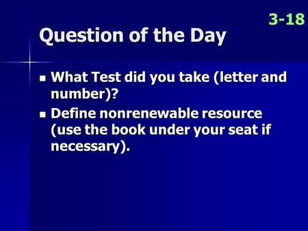 Question of the Day What Test did you take (letter and number)? What Test did you take (letter and number)? Define nonrenewable resource (use the book.