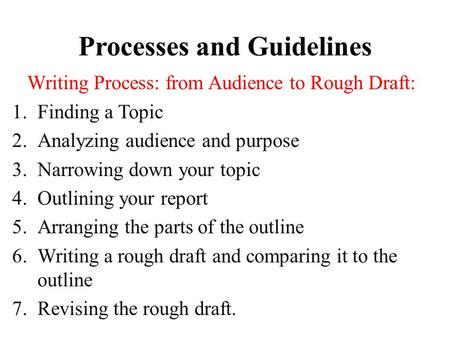 Processes and Guidelines Writing Process: from Audience to Rough Draft: 1.Finding a Topic 2.Analyzing audience and purpose 3.Narrowing down your topic.