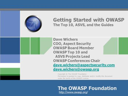 Getting Started with OWASP The Top 10, ASVS, and the Guides Dave Wichers COO, Aspect Security OWASP Board Member OWASP Top 10 and ASVS Projects Lead.