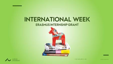 WWW.AU.DK/IW SARA ØLHOLM EATON INTERNATIONAL WEEK ERASMUS INTERNSHIP GRANT.