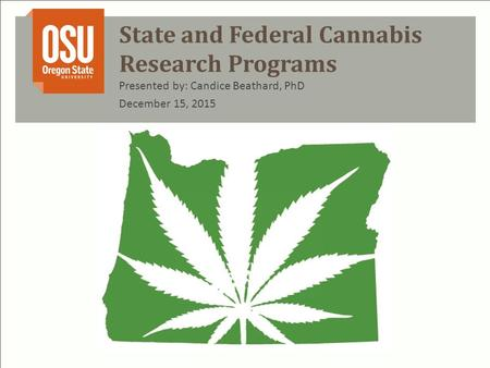 State and Federal Cannabis Research Programs Presented by: Candice Beathard, PhD December 15, 2015.