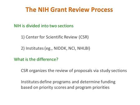 NIH is divided into two sections 1) Center for Scientific Review (CSR) 2) Institutes (eg., NIDDK, NCI, NHLBI) What is the difference? CSR organizes the.
