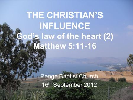 THE CHRISTIAN'S INFLUENCE God's law of the heart (2) Matthew 5:11-16 Penge Baptist Church 16 th September 2012.