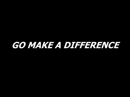 GO MAKE A DIFFERENCE. Go make a diff'rence. We can make a diff'rence. Go make a diff'rence in the world. (2X)