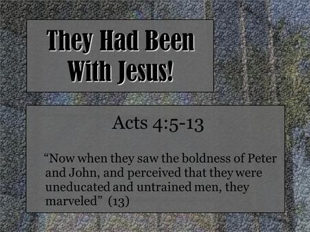 "They Had Been With Jesus! Acts 4:5-13 ""Now when they saw the boldness of Peter and John, and perceived that they were uneducated and untrained men, they."