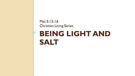 BEING LIGHT AND SALT Mat 5:13-16 Christian Living Series.