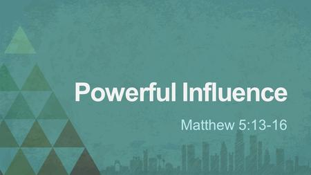 Powerful Influence Matthew 5:13-16. 1. Opportunity to Influence Matthew 5:13.