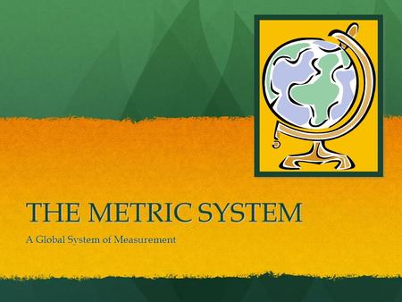 THE METRIC SYSTEM A Global System of Measurement.
