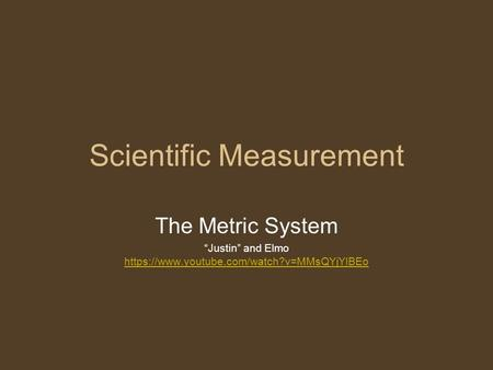 "Scientific Measurement The Metric System ""Justin"" and Elmo https://www.youtube.com/watch?v=MMsQYjYlBEo https://www.youtube.com/watch?v=MMsQYjYlBEo."
