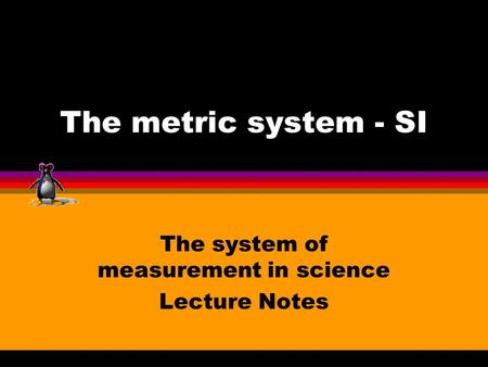 The metric system - SI The system of measurement in science Lecture Notes.