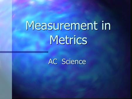 "Measurement in Metrics AC Science. Metric System Systems Internationale Systems Internationale AKA ""SI"" AKA ""SI"" Based on factors of 10 Based on factors."