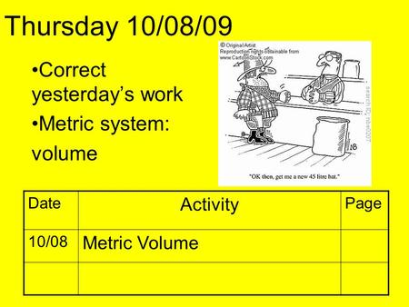 Correct yesterday's work Metric system: volume Thursday 10/08/09 Date Activity Page 10/08 Metric Volume.