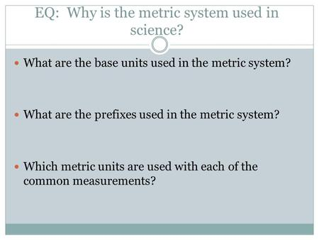 EQ: Why is the metric system used in science? What are the base units used in the metric system? What are the prefixes used in the metric system? Which.