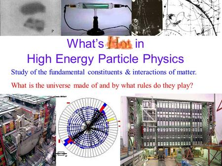 What's Hot in High Energy Particle Physics Study of the fundamental constituents & interactions of matter. What is the universe made of and by what rules.