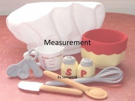 Measurement By Samantha. Weight, Volume, and Count Today, most of the world prefers metric measurement by weight, though the preference for volume measurements.
