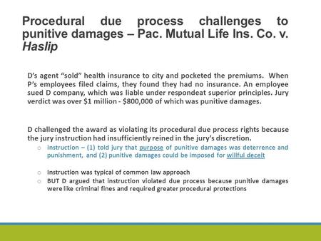 "Procedural due process challenges to punitive damages – Pac. Mutual Life Ins. Co. v. Haslip D's agent ""sold"" health insurance to city and pocketed the."
