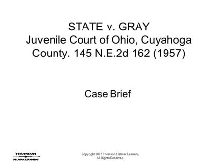 Copyright 2007 Thomson Delmar Learning. All Rights Reserved. STATE v. GRAY Juvenile Court of Ohio, Cuyahoga County. 145 N.E.2d 162 (1957) Case Brief.